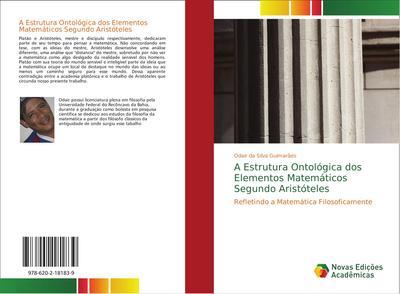 A Estrutura Ontológica dos Elementos Matemáticos Segundo Aristóteles : Refletindo a Matemática Filosoficamente - Odair da Silva Guimarães