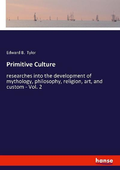 Primitive Culture : researches into the development: Edward B. Tylor