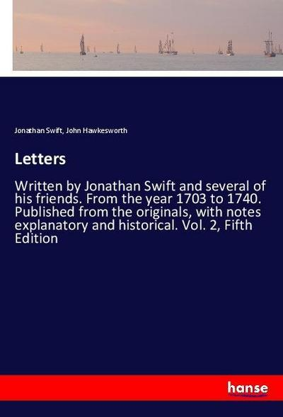 Letters : Written by Jonathan Swift and several of his friends. From the year 1703 to 1740. Published from the originals, with notes explanatory and historical. Vol. 2, Fifth Edition - Jonathan Swift