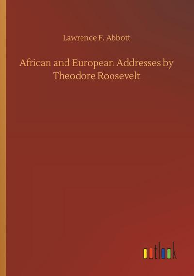 African and European Addresses by Theodore Roosevelt: Lawrence F. Abbott