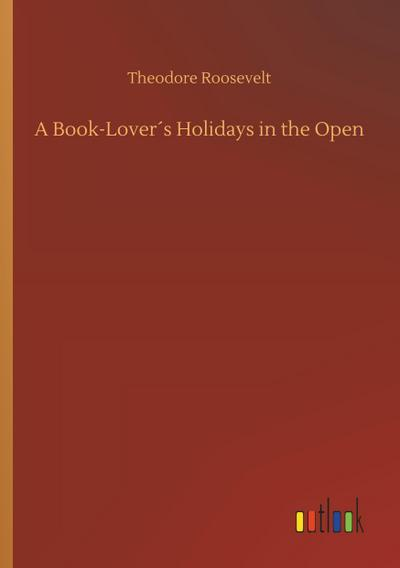 A Book-Lover s Holidays in the Open: Theodore Roosevelt