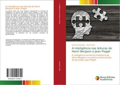 A inteligência nas leituras de Henri Bergson e Jean Piaget : A inteligência na leitura metafísica de Henri Bergson e na leitura construtivista de seu leitor, Jean Piaget - Patrícia Gonçalves