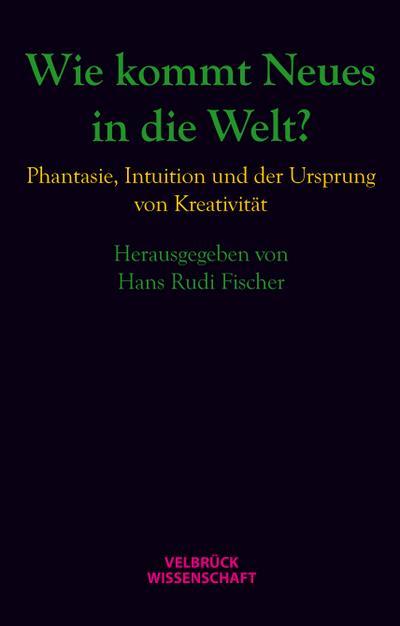 Wie kommt Neues in die Welt? : Hans Rudi Fischer