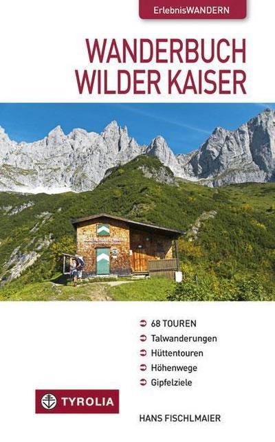 Wanderbuch Wilder Kaiser : Talwanderungen - Hüttentouren - Höhenwege - Gipfelziele - Hans Fischlmaier