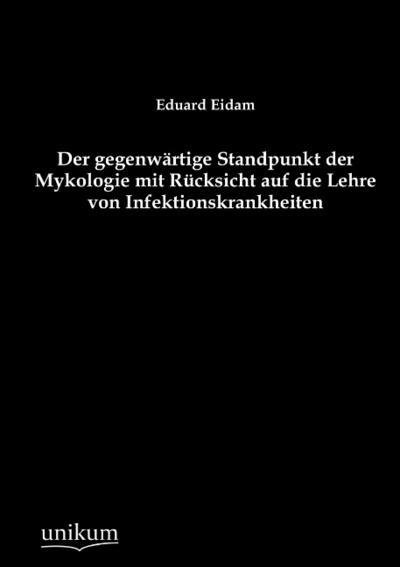 Der gegenwärtige Standpunkt der Mykologie mit Rücksicht: Eduard Eidam