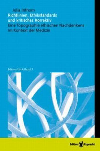 Richtlinien, Ethikstandards und kritisches Korrektiv : Eine Topographie ethischen Nachdenkens im Kontext der Medizin - Julia Inthorn