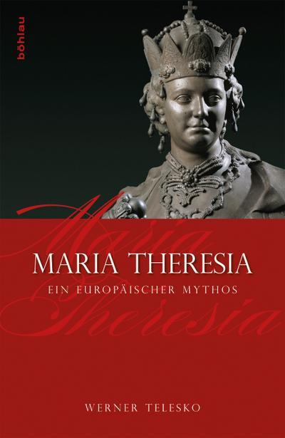 Maria Theresia : Ein europäischer Mythos - Werner Telesko