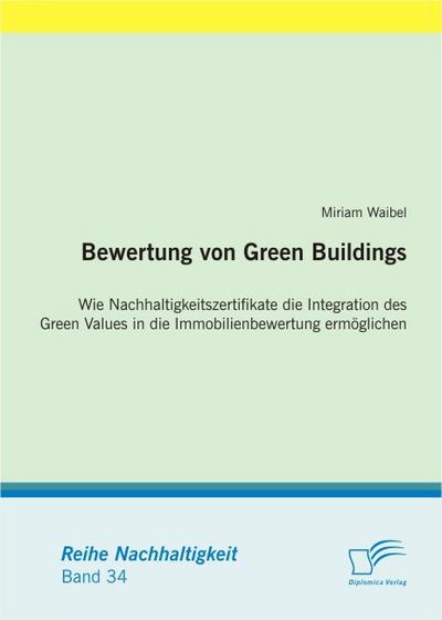 Bewertung von Green Buildings: Wie Nachhaltigkeitszertifikate die Integration des Green Values in die Immobilienbewertung ermöglichen - Miriam Waibel