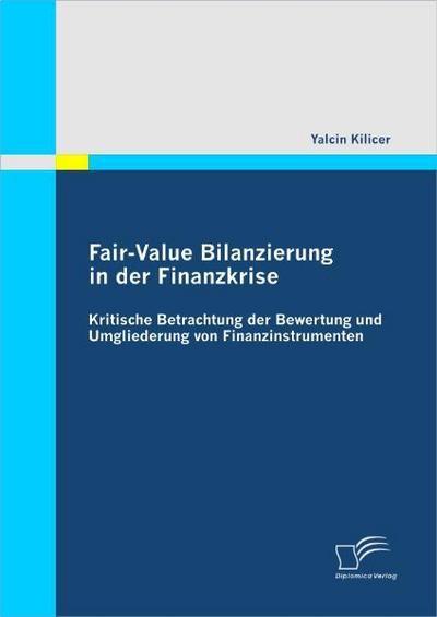 Fair-Value Bilanzierung in der Finanzkrise: Kritische Betrachtung der Bewertung und Umgliederung von Finanzinstrumenten - Yalcin Kilicer
