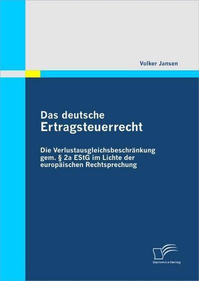 Das deutsche Ertragsteuerrecht : Die Verlustausgleichsbeschränkung gem. § 2a EStG im Lichte der europäischen Rechtsprechung - Volker Jansen