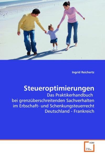 Steueroptimierungen : Das Praktikerhandbuch bei grenzüberschreitenden Sachverhalten im Erbschaft- und Schenkungsteuerrecht Deutschland - Frankreich - Ingrid Reichertz