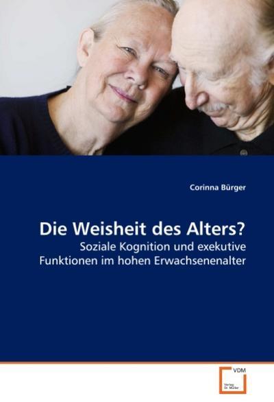Die Weisheit des Alters? : Soziale Kognition und exekutive Funktionen im hohen Erwachsenenalter - Corinna Bürger