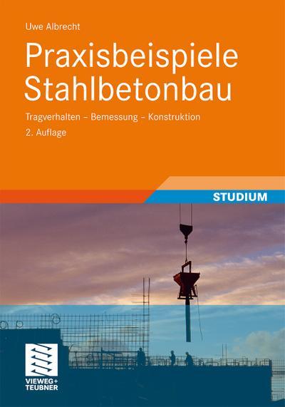 Praxisbeispiele Stahlbetonbau : Tragverhalten - Bemessung - Konstruktion - Uwe Albrecht
