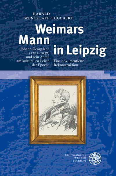 Weimars Mann in Leipzig : Johann Georg Keil (1781-1857) und sein Anteil am kulturellen Leben der Epoche. Eine dokumentierte Rekonstruktion - Harald Wentzlaff-Eggebert