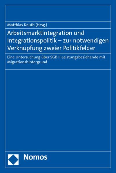 Arbeitsmarktintegration und Integrationspolitik - zur notwendigen Verknüpfung zweier Politikfelder : Eine Untersuchung über SGB II-Leistungsbeziehende mit Migrationshintergrund - Matthias Knuth