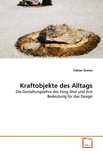 Kraftobjekte des Alltags : Die Gestaltungslehre des Feng Shui und ihre Bedeutung für das Design - Fabian Grewe