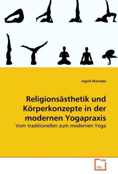 Religionsästhetik und Körperkonzepte in der modernen Yogapraxis : Vom traditionellen zum modernen Yoga - Ingrid Warneke