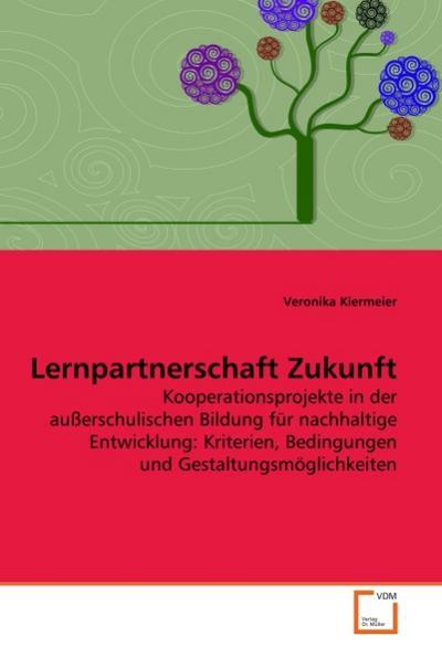 Lernpartnerschaft Zukunft : Kooperationsprojekte in der außerschulischen Bildung für nachhaltige Entwicklung: Kriterien, Bedingungen und Gestaltungsmöglichkeiten - Veronika Kiermeier
