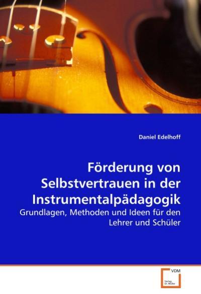 Förderung von Selbstvertrauen in der Instrumentalpädagogik : Grundlagen, Methoden und Ideen für den Lehrer und Schüler - Daniel Edelhoff