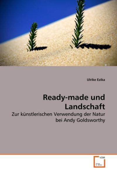 Ready-made und Landschaft : Zur künstlerischen Verwendung der Natur bei Andy Goldsworthy - Ulrike Ezika