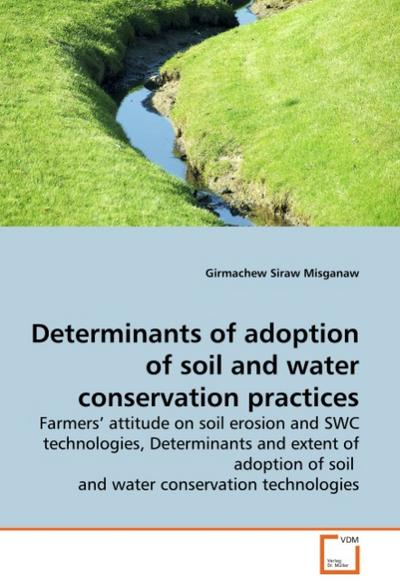 Determinants of adoption of soil and water conservation practices : Farmers' attitude on soil erosion and SWC technologies, Determinants and extent of adoption of soil and water conservation technologies - Girmachew Siraw Misganaw
