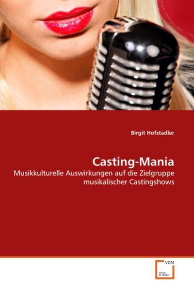 Casting-Mania : Musikkulturelle Auswirkungen auf die Zielgruppe musikalischer Castingshows - Birgit Hofstadler