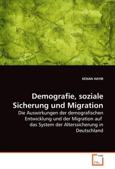 Demografie, soziale Sicherung und Migration : Die Auswirkungen der demografischen Entwicklung und der Migration auf das System der Alterssicherung in Deutschland - KENAN HAYIR