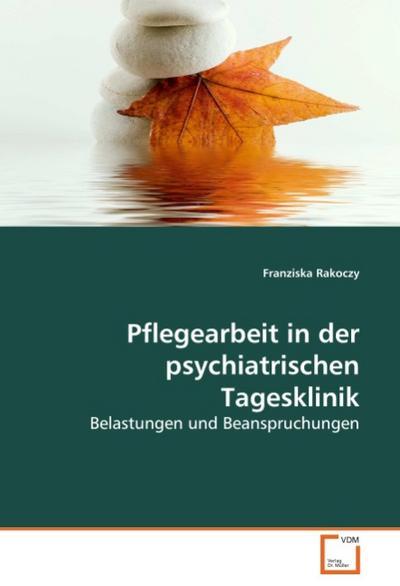 Pflegearbeit in der psychiatrischen Tagesklinik : Belastungen und Beanspruchungen - Franziska Rakoczy