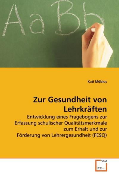 Zur Gesundheit von Lehrkräften : Entwicklung eines Fragebogens zur Erfassung schulischer Qualitätsmerkmale zum Erhalt und zur Förderung von Lehrergesundheit (FESQ) - Kati Möbius