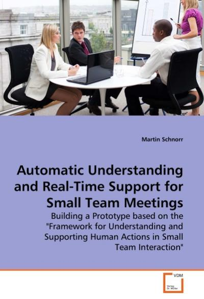 Automatic Understanding and Real-Time Support for Small Team Meetings : Building a Prototype based on the