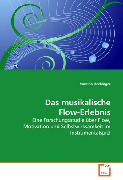 Das musikalische Flow-Erlebnis : Eine Forschungsstudie über Flow, Motivation und Selbstwirksamkeit im Instrumentalspiel - Martina Hechinger
