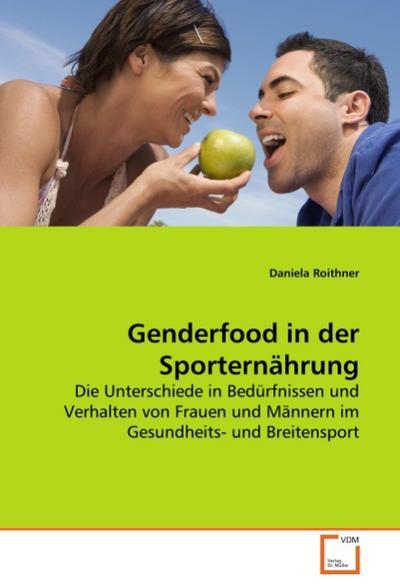 Genderfood in der Sporternährung : Die Unterschiede in Bedürfnissen und Verhalten von Frauen und Männern im Gesundheits- und Breitensport - Daniela Roithner