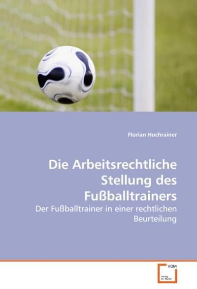 Die Arbeitsrechtliche Stellung des Fußballtrainers : Der Fußballtrainer in einer rechtlichen Beurteilung - Florian Hochrainer