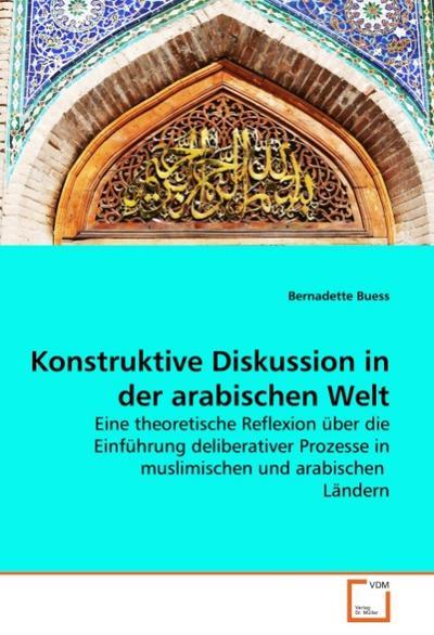 Konstruktive Diskussion in der arabischen Welt : Eine theoretische Reflexion über die Einführung deliberativer Prozesse in muslimischen und arabischen Ländern - Bernadette Buess