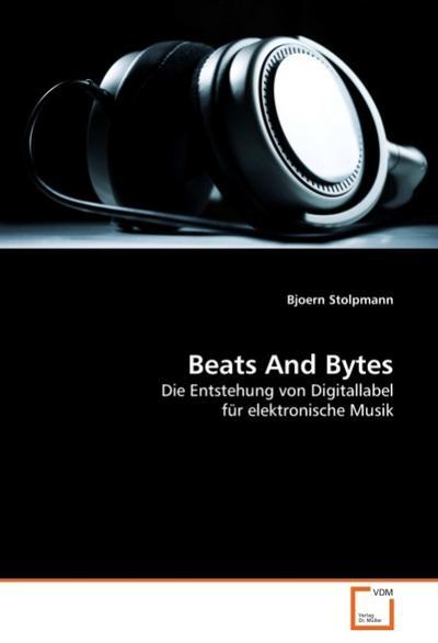Beats And Bytes : Die Entstehung von Digitallabel für elektronische Musik - Bjoern Stolpmann
