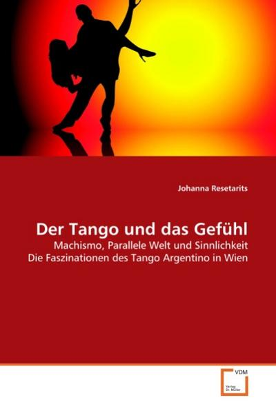 Der Tango und das Gefühl : Machismo, Parallele Welt und Sinnlichkeit Die Faszinationen des Tango Argentino in Wien - Johanna Resetarits