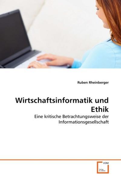 Wirtschaftsinformatik und Ethik : Eine kritische Betrachtungsweise der Informationsgesellschaft - Ruben Rheinberger
