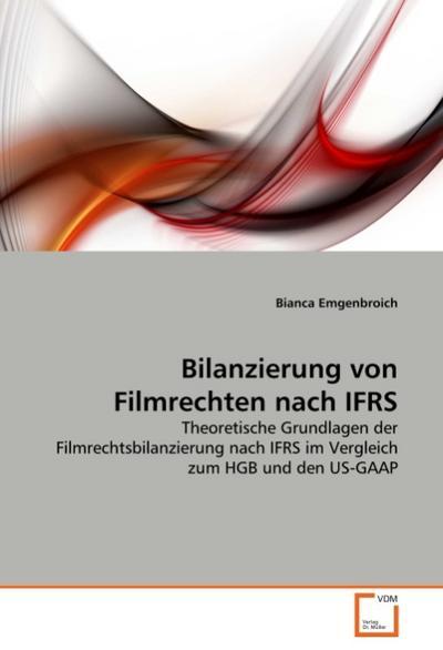 Bilanzierung von Filmrechten nach IFRS : Theoretische Grundlagen der Filmrechtsbilanzierung nach IFRS im Vergleich zum HGB und den US-GAAP - Bianca Emgenbroich