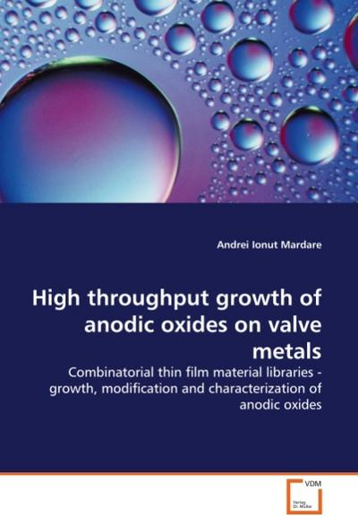 High throughput growth of anodic oxides on valve metals : Combinatorial thin film material libraries - growth, modification and characterization of anodic oxides - Andrei Ionut Mardare