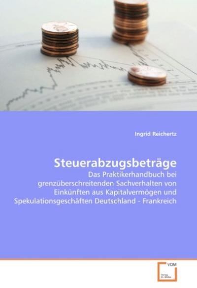 Steuerabzugsbeträge : Das Praktikerhandbuch bei grenzüberschreitenden Sachverhalten von Einkünften aus Kapitalvermögen und Spekulationsgeschäften Deutschland - Frankreich - Ingrid Reichertz