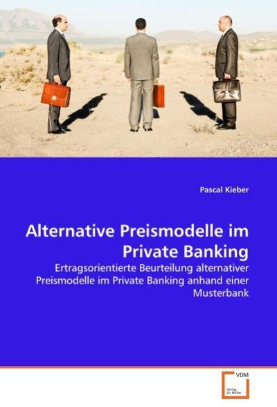 Alternative Preismodelle im Private Banking : Ertragsorientierte Beurteilung alternativer Preismodelle im Private Banking anhand einer Musterbank - Pascal Kieber