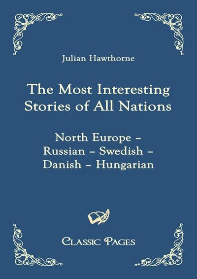 The Most Interesting Stories of All Nations : North Europe - Russian - Swedish - Danish - Hungarian - Julian Hawthorne