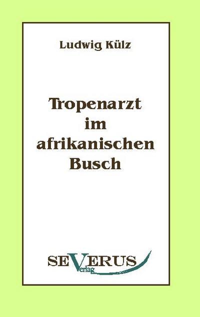 Tropenarzt im afrikanischen Busch - Ludwig Külz