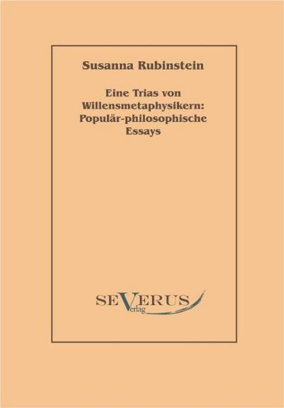 Eine Trias von Willensmetaphysikern: Populär-philosophische Essays - Susanna Rubinstein