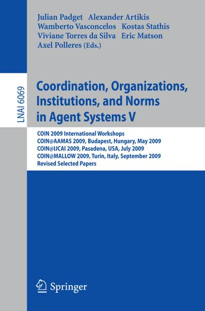 Coordination, Organizations, Institutions, and Norms in Agent Systems V : COIN 2009 International Workshops: COIN@AAMAS 2009 Budapest, Hungary, May 2009, COIN@IJCAI 2009, Pasadena, USA, July 2009, COIN@MALLOW 2009,Turin, Italy, September 2009, Revised Selected Papers - Julian Padget