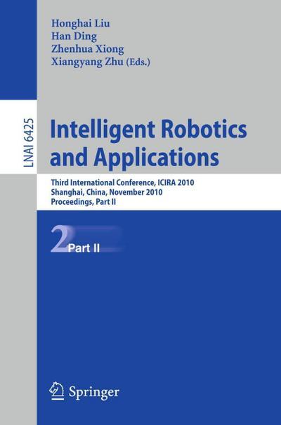 Intelligent Robotics and Applications : Third International Conference, ICIRA 2010, Shanghai, China, November 10-12, 2010. Proceedings, Part II - Honghai Liu