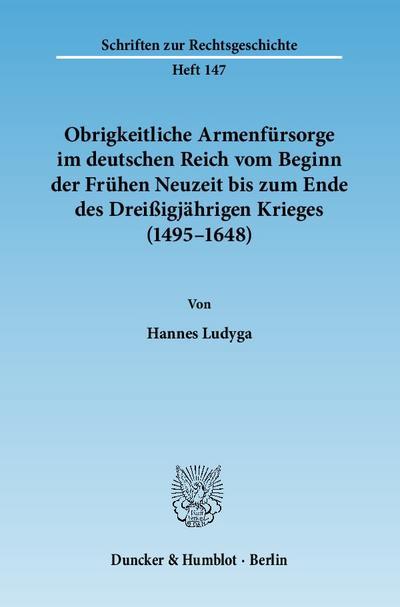 Obrigkeitliche Armenfürsorge im deutschen Reich vom Beginn der Frühen Neuzeit bis zum Ende des Dreißigjährigen Krieges (1495 - 1648) - Hannes Ludyga
