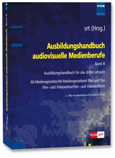 Ausbildungshandbuch audiovisuelle Medienberufe Bd.III : Ausbildungshandbuch für das dritte Lehrjahr - AV-Mediengestalter/AV-Mediengestalterin Bild und Ton , Film- und Videoeditor/Film- und Videoeditorin