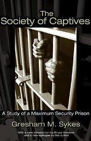 The Society of Captives : A Study of a Maximum Security Prison: Gresham M. Sykes