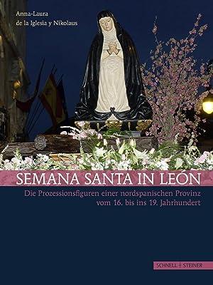 Semana Santa in León : Die Prozessionsfiguren einer nordspanischen Provinz vom 16. bis ins 19. ...
